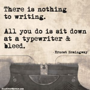 Nothing to writing - sit down and bleed. Hemingway