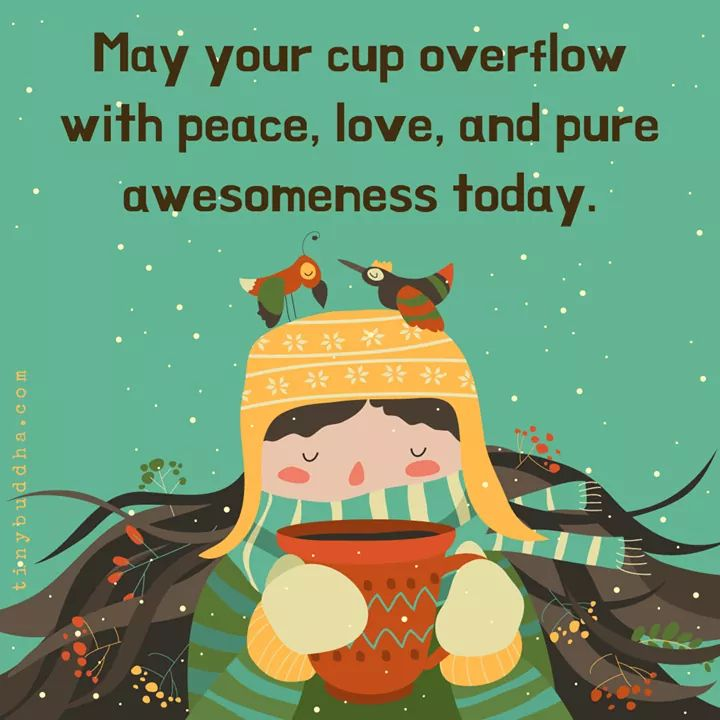 may your cup overflow with peace, love and pure awesomeness today