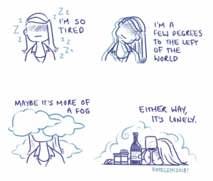 I'm so tired - I'm a few degrees to the left of the world - or maybe it's more like a fog - either way it's lonely